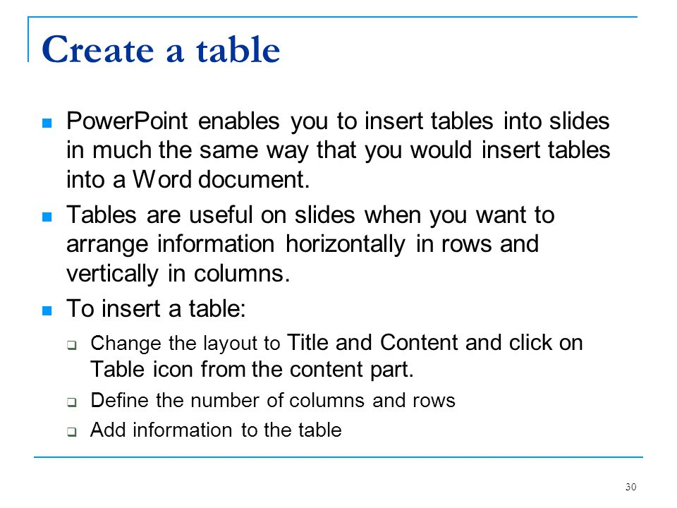 30 Create a table PowerPoint enables you to insert tables into slides in much the same way that you would insert tables into a Word document. Tables a