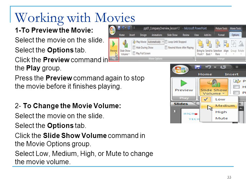 Working with Movies 1-To Preview the Movie: Select the movie on the slide. Select the Options tab. Click the Preview command in the Play group. Press