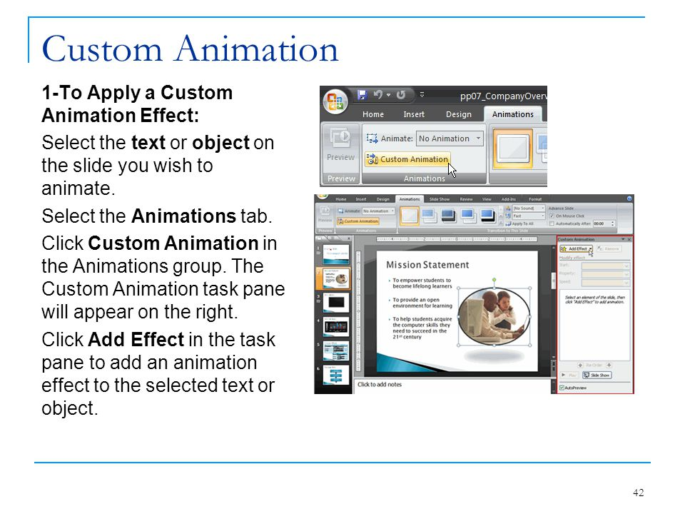 Custom Animation 1-To Apply a Custom Animation Effect: Select the text or object on the slide you wish to animate. Select the Animations tab. Click Cu