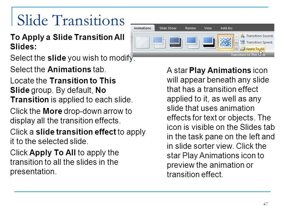 Slide Transitions To Apply a Slide Transition All Slides: Select the slide you wish to modify. Select the Animations tab. Locate the Transition to Thi