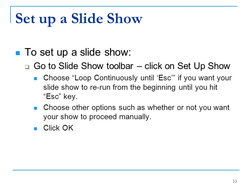 "53 Set up a Slide Show To set up a slide show:  Go to Slide Show toolbar – click on Set Up Show Choose ""Loop Continuously until 'Esc'"" if you want yo"