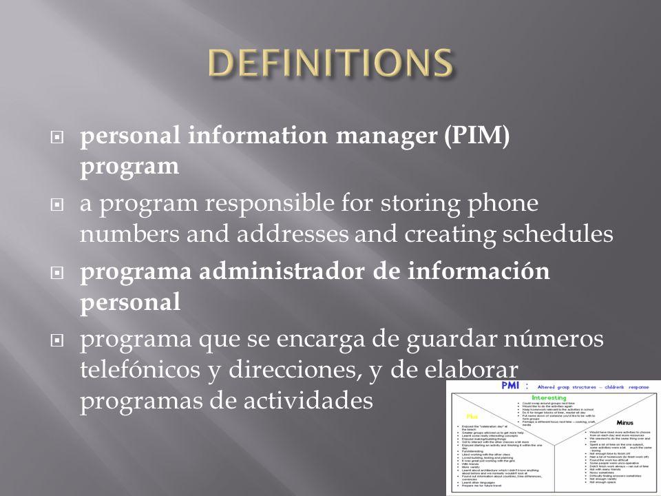  personal information manager (PIM) program  a program responsible for storing phone numbers and addresses and creating schedules  programa administrador de información personal  programa que se encarga de guardar números telefónicos y direcciones, y de elaborar programas de actividades