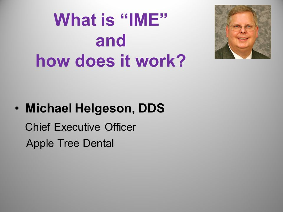 What is IME and how does it work Michael Helgeson, DDS Chief Executive Officer Apple Tree Dental