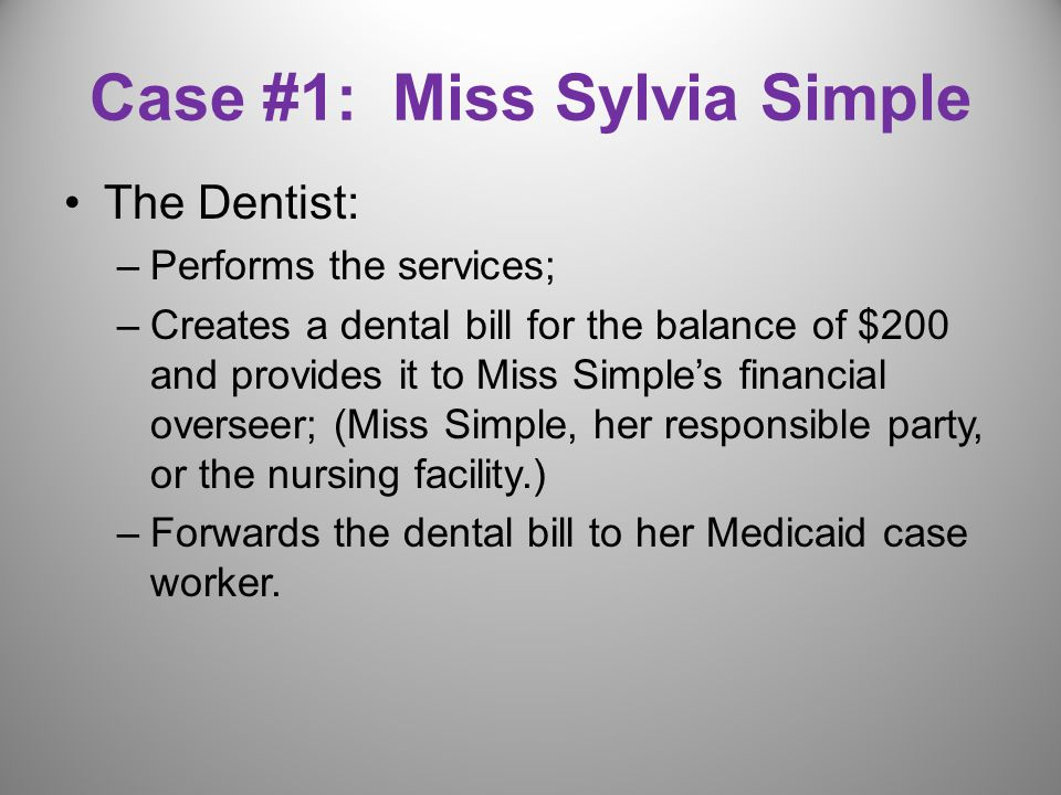 Case #1: Miss Sylvia Simple The Dentist: –Performs the services; –Creates a dental bill for the balance of $200 and provides it to Miss Simple's financial overseer; (Miss Simple, her responsible party, or the nursing facility.) –Forwards the dental bill to her Medicaid case worker.