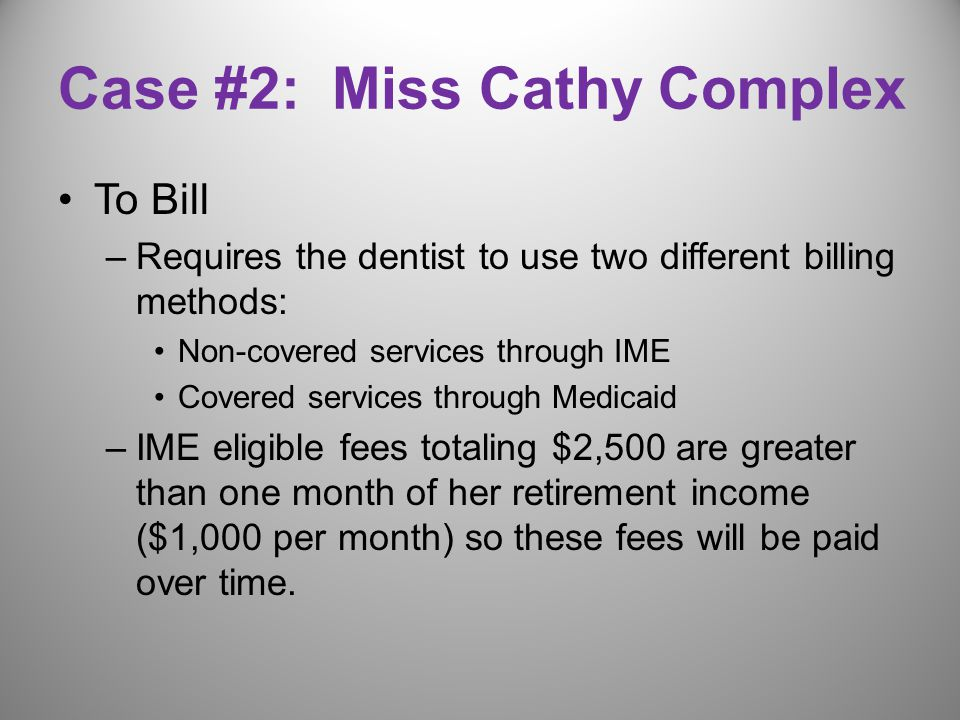Case #2: Miss Cathy Complex To Bill –Requires the dentist to use two different billing methods: Non-covered services through IME Covered services through Medicaid –IME eligible fees totaling $2,500 are greater than one month of her retirement income ($1,000 per month) so these fees will be paid over time.