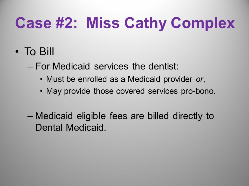 Case #2: Miss Cathy Complex To Bill –For Medicaid services the dentist: Must be enrolled as a Medicaid provider or, May provide those covered services pro-bono.