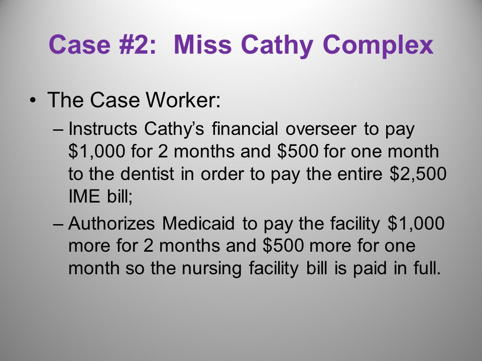Case #2: Miss Cathy Complex The Case Worker: –Instructs Cathy's financial overseer to pay $1,000 for 2 months and $500 for one month to the dentist in order to pay the entire $2,500 IME bill; –Authorizes Medicaid to pay the facility $1,000 more for 2 months and $500 more for one month so the nursing facility bill is paid in full.