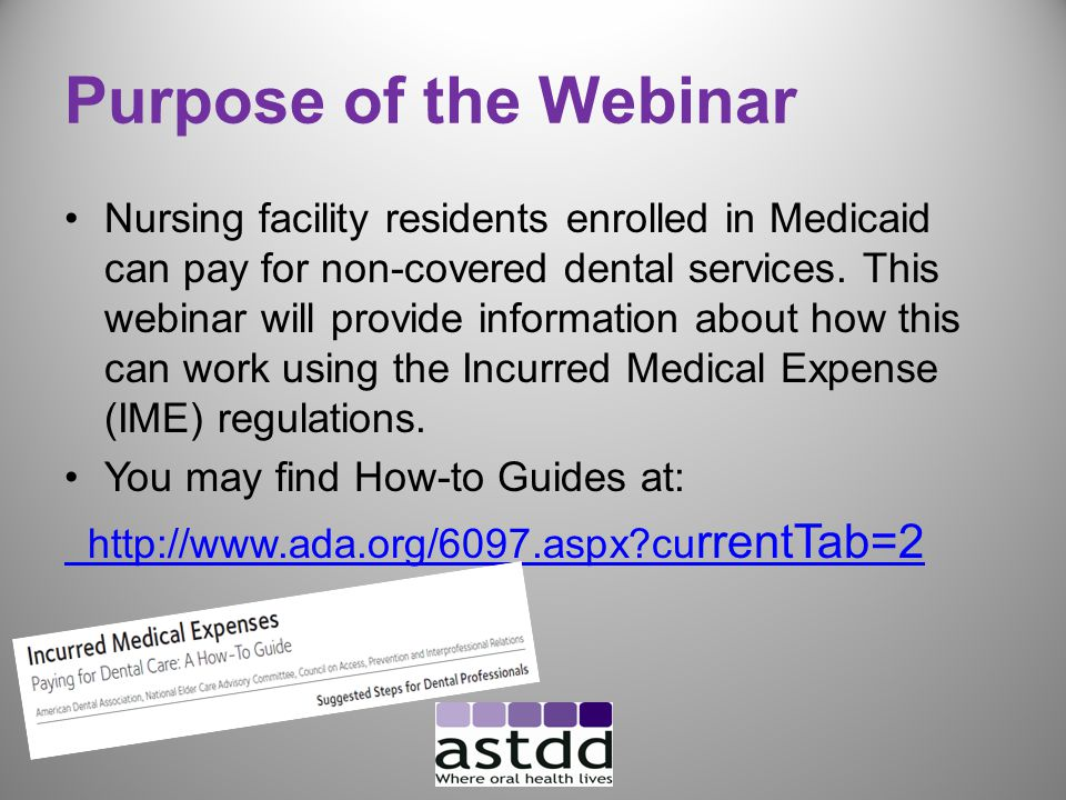 Purpose of the Webinar Nursing facility residents enrolled in Medicaid can pay for non-covered dental services.