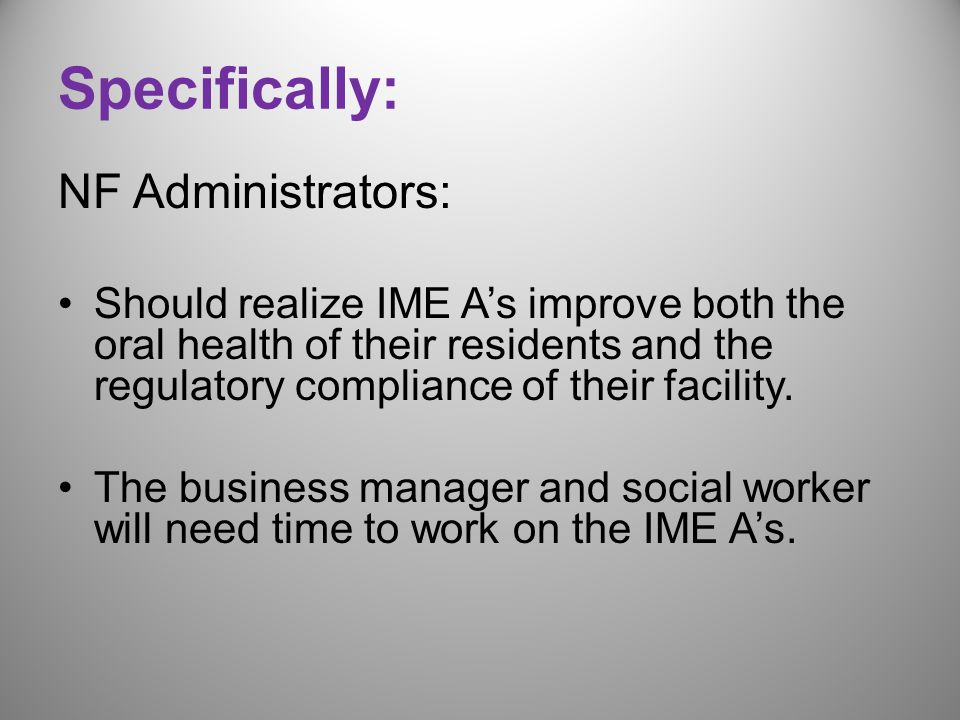 Specifically: NF Administrators: Should realize IME A's improve both the oral health of their residents and the regulatory compliance of their facility.