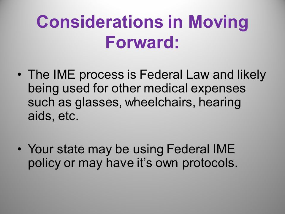 Considerations in Moving Forward: The IME process is Federal Law and likely being used for other medical expenses such as glasses, wheelchairs, hearing aids, etc.
