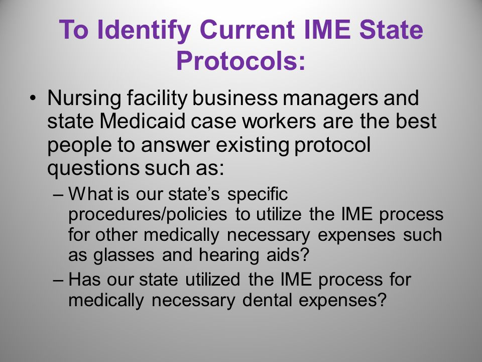 To Identify Current IME State Protocols: Nursing facility business managers and state Medicaid case workers are the best people to answer existing protocol questions such as: –What is our state's specific procedures/policies to utilize the IME process for other medically necessary expenses such as glasses and hearing aids.