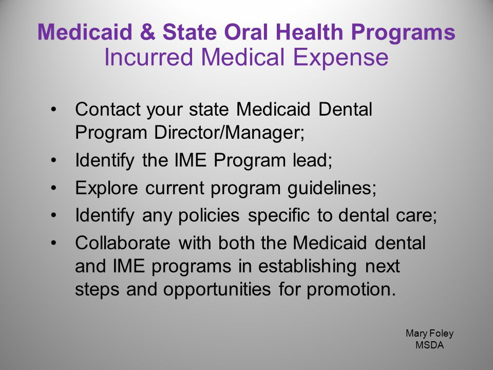 Contact your state Medicaid Dental Program Director/Manager; Identify the IME Program lead; Explore current program guidelines; Identify any policies specific to dental care; Collaborate with both the Medicaid dental and IME programs in establishing next steps and opportunities for promotion.