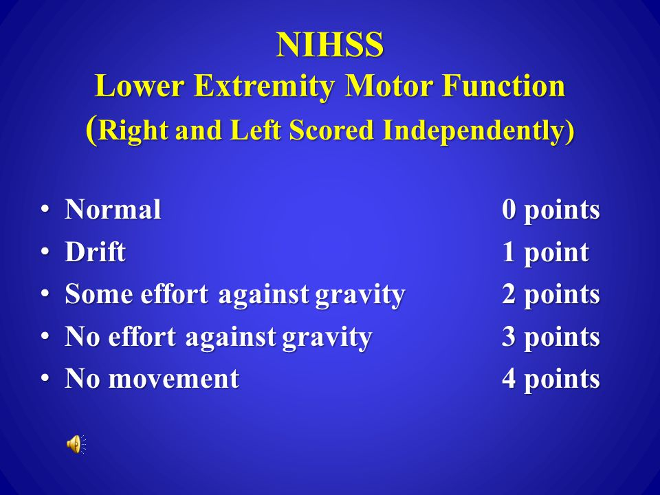 NIHSS Upper Extremity Motor Function (Right and Left Scored Independently) Normal0 points Normal0 points Drift1 point Drift1 point Some effort against gravity2 points Some effort against gravity2 points No effort against gravity3 points No effort against gravity3 points No movement4 points No movement4 points