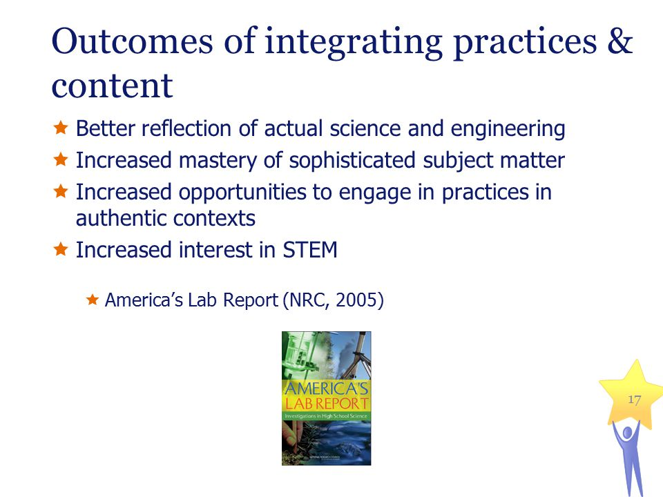 Outcomes of integrating practices & content  Better reflection of actual science and engineering  Increased mastery of sophisticated subject matter  Increased opportunities to engage in practices in authentic contexts  Increased interest in STEM  America's Lab Report (NRC, 2005) 17
