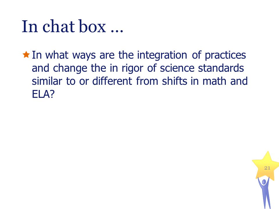 In chat box …  In what ways are the integration of practices and change the in rigor of science standards similar to or different from shifts in math and ELA.