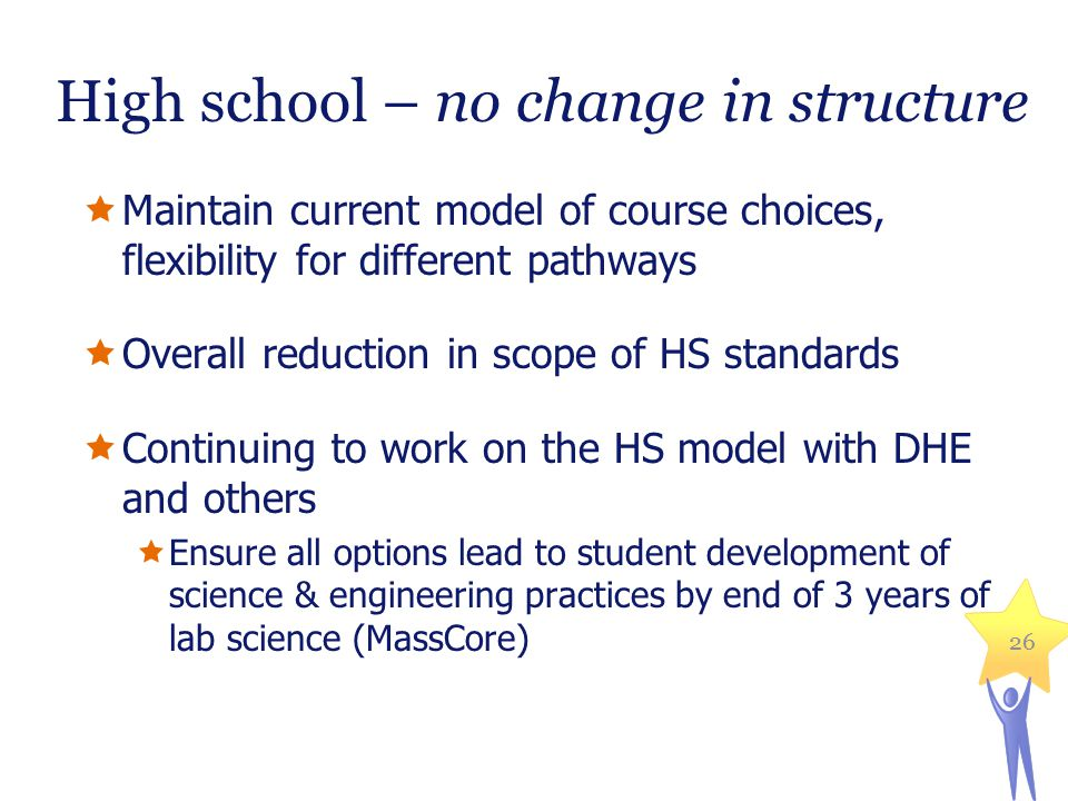 High school – no change in structure  Maintain current model of course choices, flexibility for different pathways  Overall reduction in scope of HS standards  Continuing to work on the HS model with DHE and others  Ensure all options lead to student development of science & engineering practices by end of 3 years of lab science (MassCore) 26