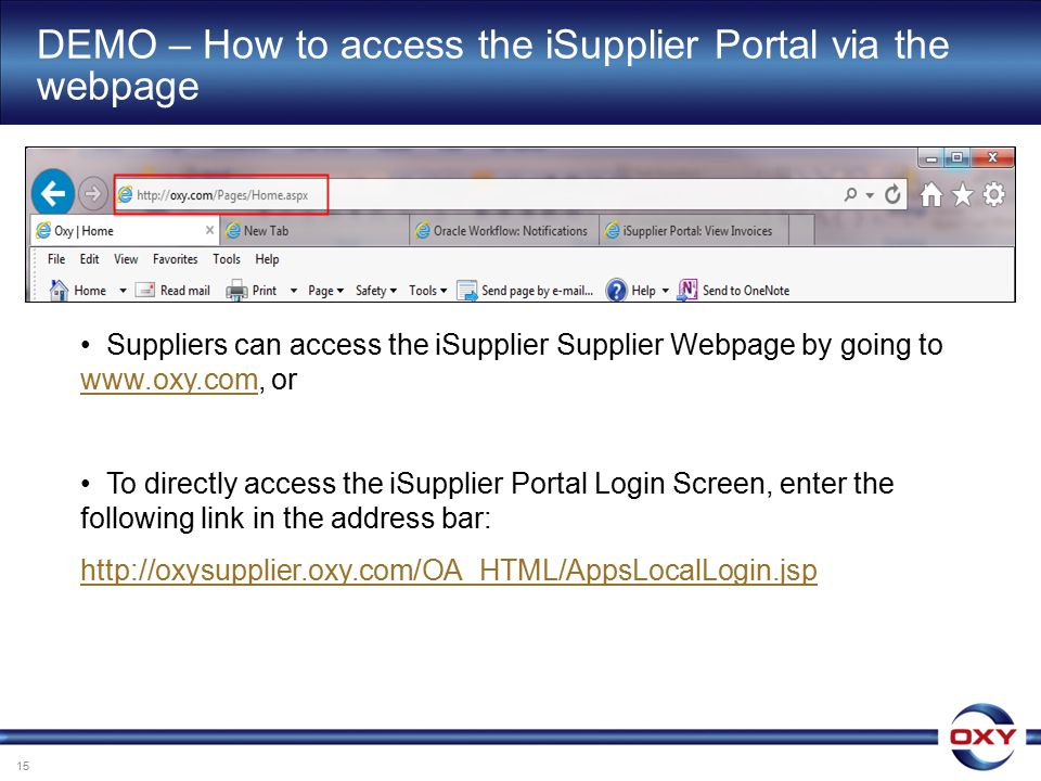 Suppliers can access the iSupplier Supplier Webpage by going to www.oxy.com, or www.oxy.com To directly access the iSupplier Portal Login Screen, enter the following link in the address bar: http://oxysupplier.oxy.com/OA_HTML/AppsLocalLogin.jsp DEMO – How to access the iSupplier Portal via the webpage 15