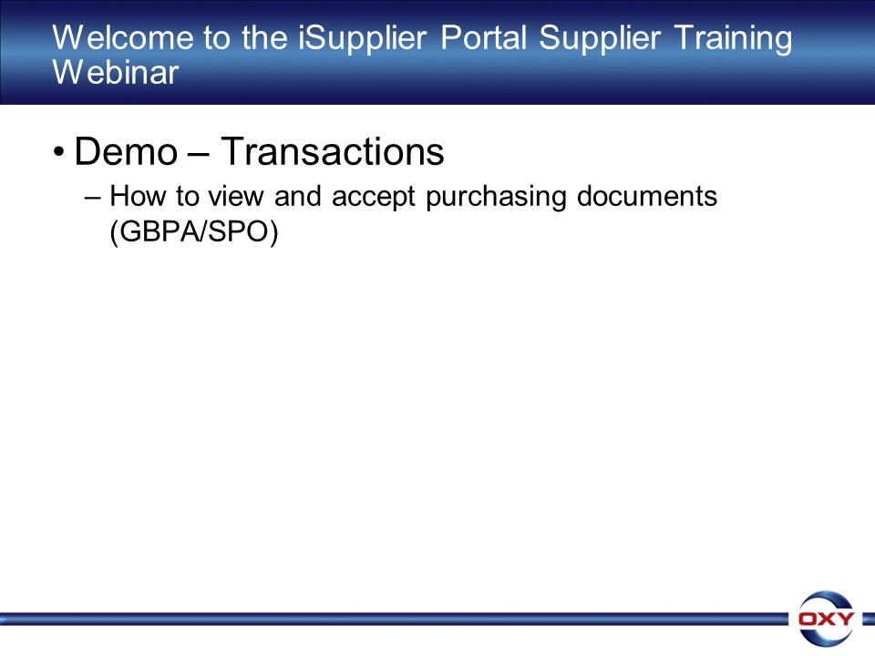 Welcome to the iSupplier Portal Supplier Training Webinar Demo – Transactions –How to view and accept purchasing documents (GBPA/SPO)