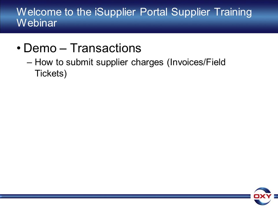 Welcome to the iSupplier Portal Supplier Training Webinar Demo – Transactions –How to submit supplier charges (Invoices/Field Tickets)