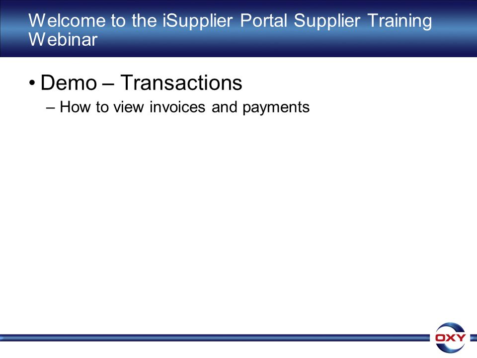 Welcome to the iSupplier Portal Supplier Training Webinar Demo – Transactions –How to view invoices and payments