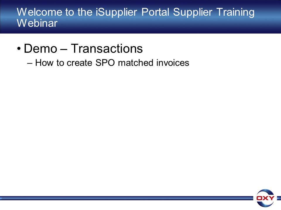 Welcome to the iSupplier Portal Supplier Training Webinar Demo – Transactions –How to create SPO matched invoices