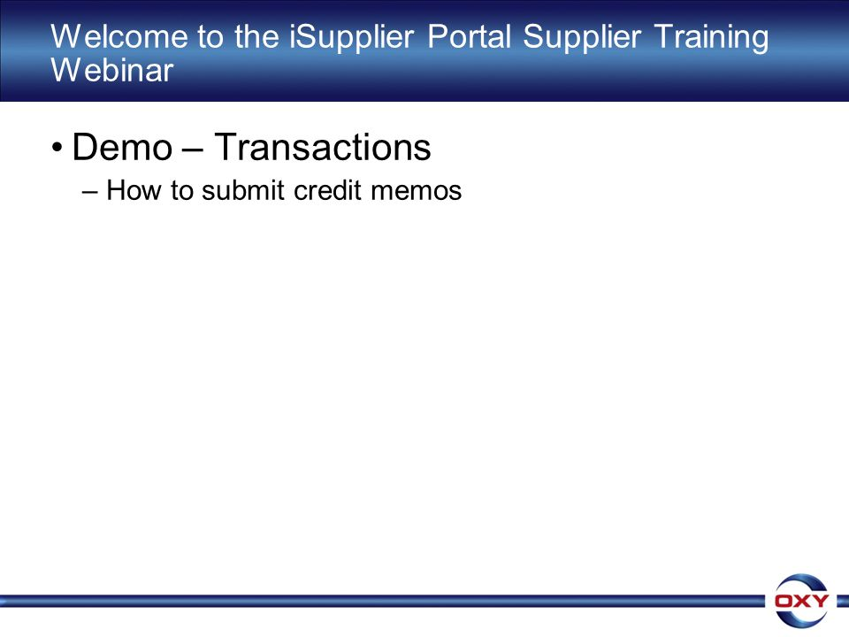 Welcome to the iSupplier Portal Supplier Training Webinar Demo – Transactions –How to submit credit memos