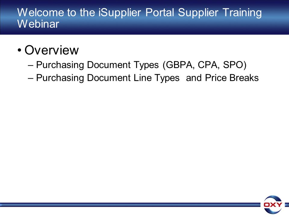 Welcome to the iSupplier Portal Supplier Training Webinar Overview –Purchasing Document Types (GBPA, CPA, SPO) –Purchasing Document Line Types and Price Breaks