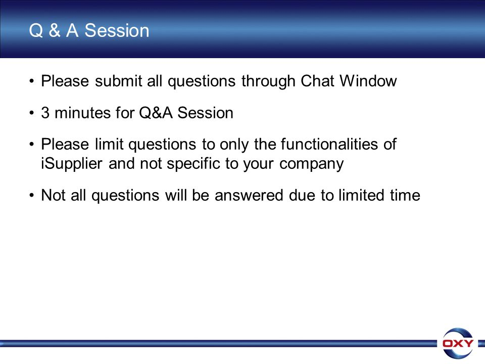 Q & A Session Please submit all questions through Chat Window 3 minutes for Q&A Session Please limit questions to only the functionalities of iSupplier and not specific to your company Not all questions will be answered due to limited time
