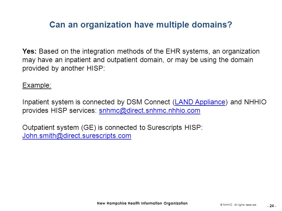- 24 - New Hampshire Health Information Organization © NHHIO. All rights reserved. Can an organization have multiple domains? Yes: Based on the integr