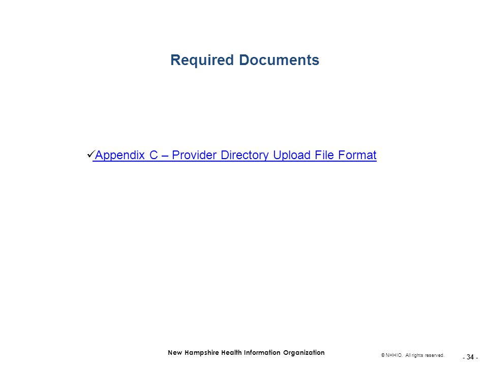- 34 - New Hampshire Health Information Organization © NHHIO. All rights reserved. Required Documents Appendix C – Provider Directory Upload File Form