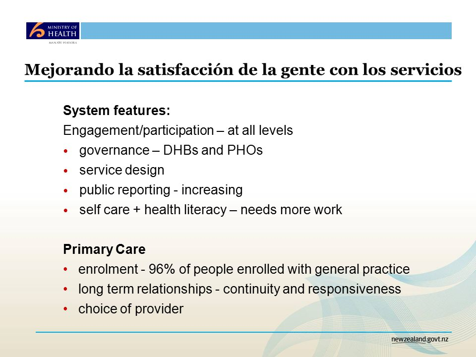 Mejorando la satisfacción de la gente con los servicios System features: Engagement/participation – at all levels governance – DHBs and PHOs service design public reporting - increasing self care + health literacy – needs more work Primary Care enrolment - 96% of people enrolled with general practice long term relationships - continuity and responsiveness choice of provider