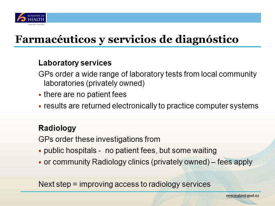 Farmacéuticos y servicios de diagnóstico Laboratory services GPs order a wide range of laboratory tests from local community laboratories (privately owned) there are no patient fees results are returned electronically to practice computer systems Radiology GPs order these investigations from public hospitals - no patient fees, but some waiting or community Radiology clinics (privately owned) – fees apply Next step = improving access to radiology services