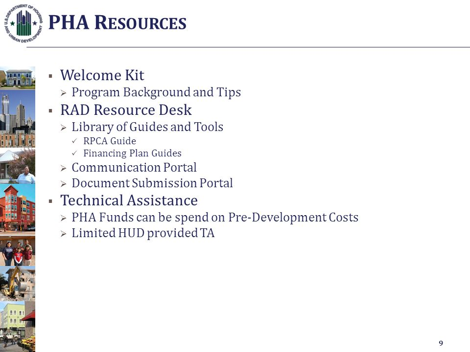  Welcome Kit  Program Background and Tips  RAD Resource Desk  Library of Guides and Tools RPCA Guide Financing Plan Guides  Communication Portal  Document Submission Portal  Technical Assistance  PHA Funds can be spend on Pre-Development Costs  Limited HUD provided TA PHA R ESOURCES 9