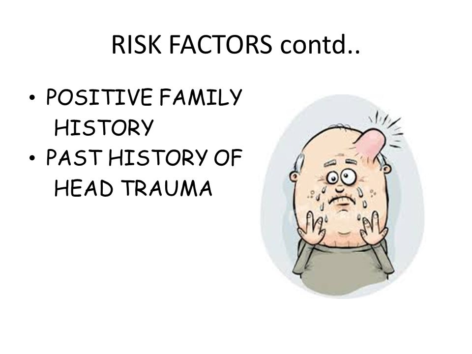 RISK FACTORS contd.. POSITIVE FAMILY HISTORY PAST HISTORY OF HEAD TRAUMA