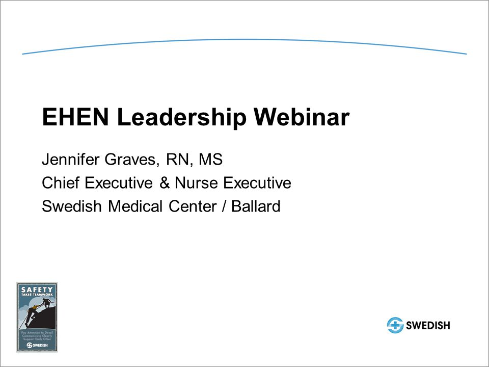 EHEN Leadership Webinar Jennifer Graves, RN, MS Chief Executive & Nurse Executive Swedish Medical Center / Ballard