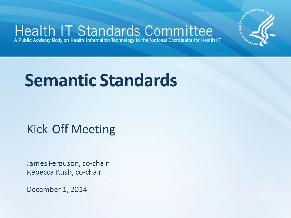 Kick-Off Meeting Semantic Standards James Ferguson, co-chair Rebecca Kush, co-chair December 1, 2014