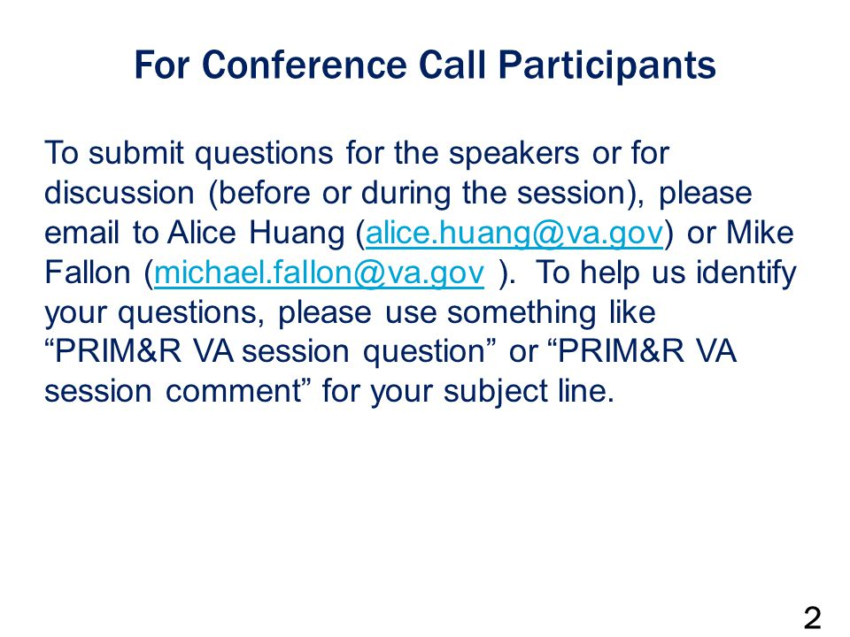 For Conference Call Participants To submit questions for the speakers or for discussion (before or during the session), please email to Alice Huang (alice.huang@va.gov) or Mike Fallon (michael.fallon@va.gov ).