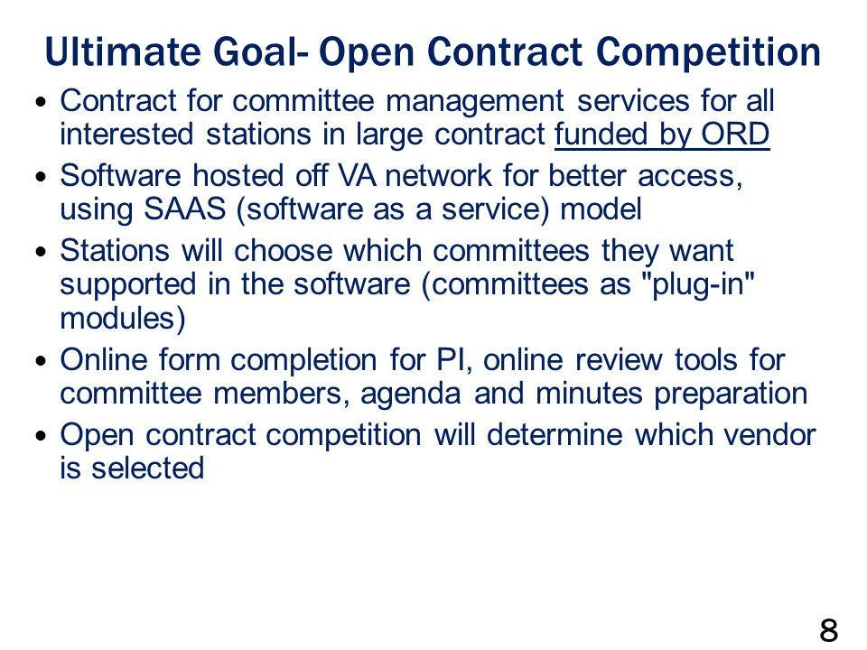 Ultimate Goal- Open Contract Competition Contract for committee management services for all interested stations in large contract funded by ORD Software hosted off VA network for better access, using SAAS (software as a service) model Stations will choose which committees they want supported in the software (committees as plug-in modules) Online form completion for PI, online review tools for committee members, agenda and minutes preparation Open contract competition will determine which vendor is selected 8