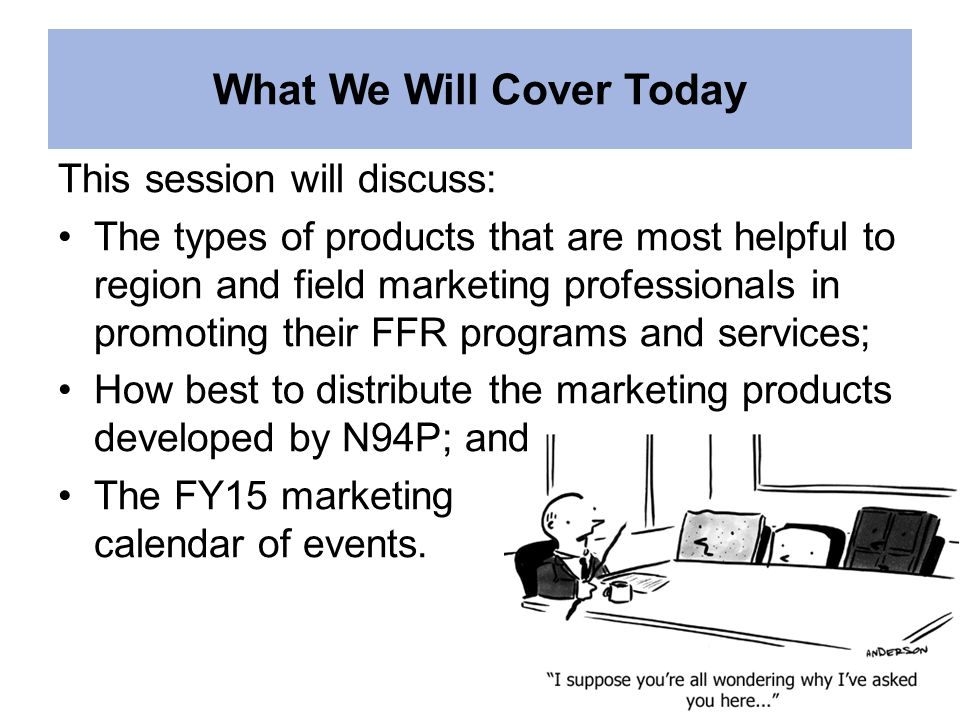 What We Will Cover Today This session will discuss: The types of products that are most helpful to region and field marketing professionals in promoting their FFR programs and services; How best to distribute the marketing products developed by N94P; and The FY15 marketing calendar of events.