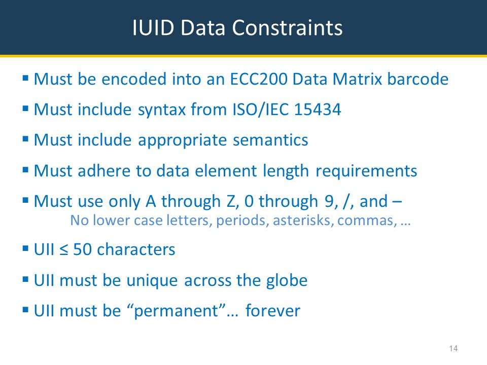 IUID Data Constraints  Must be encoded into an ECC200 Data Matrix barcode  Must include syntax from ISO/IEC 15434  Must include appropriate semantics  Must adhere to data element length requirements  Must use only A through Z, 0 through 9, /, and – No lower case letters, periods, asterisks, commas, …  UII ≤ 50 characters  UII must be unique across the globe  UII must be permanent … forever 14