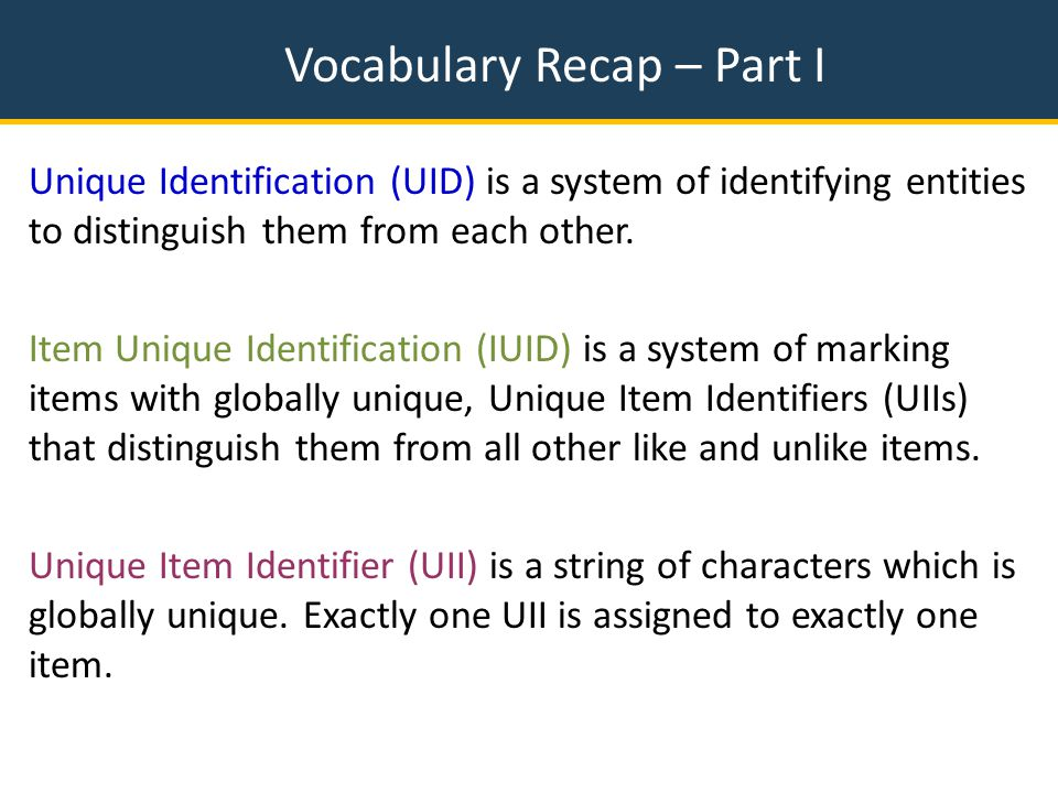 Vocabulary Recap – Part I Unique Identification (UID) is a system of identifying entities to distinguish them from each other.