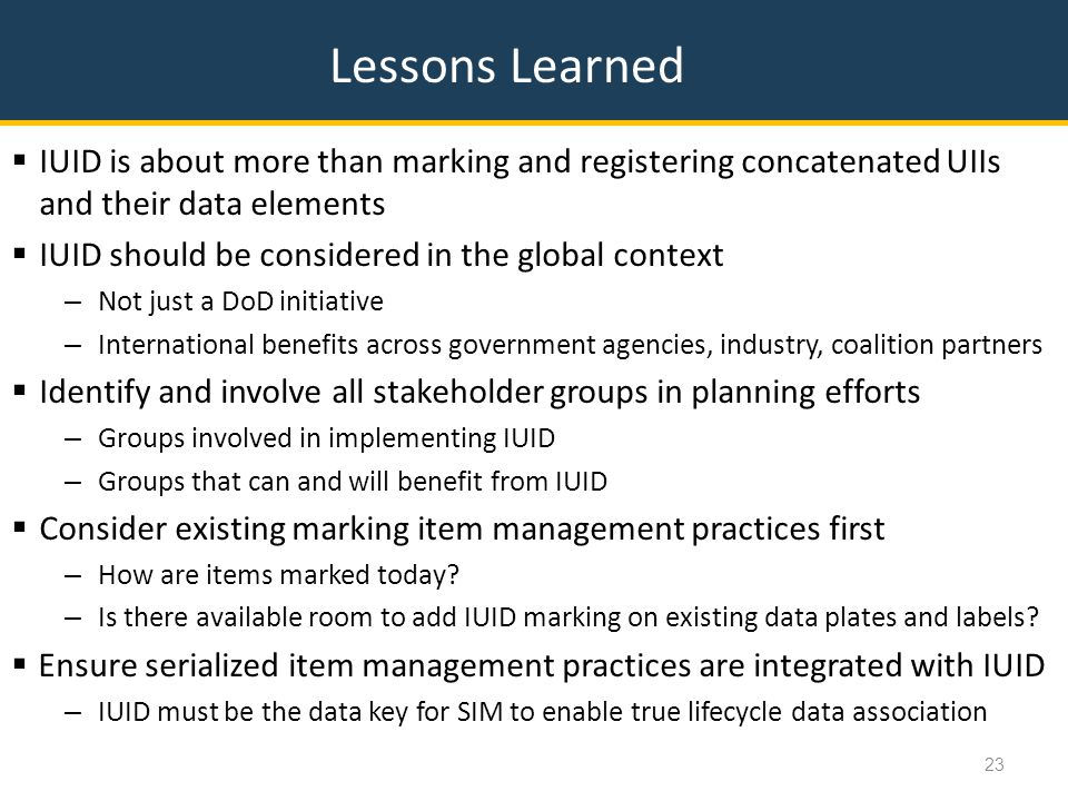 Lessons Learned  IUID is about more than marking and registering concatenated UIIs and their data elements  IUID should be considered in the global context – Not just a DoD initiative – International benefits across government agencies, industry, coalition partners  Identify and involve all stakeholder groups in planning efforts – Groups involved in implementing IUID – Groups that can and will benefit from IUID  Consider existing marking item management practices first – How are items marked today.