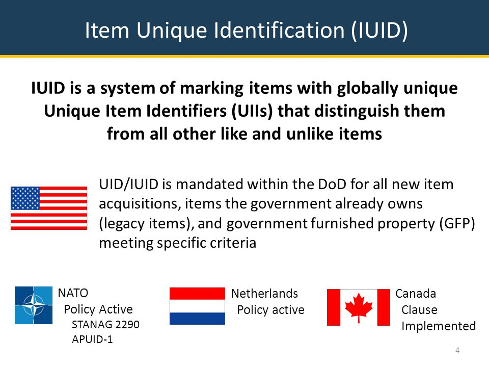 Item Unique Identification (IUID) IUID is a system of marking items with globally unique Unique Item Identifiers (UIIs) that distinguish them from all other like and unlike items 4 UID/IUID is mandated within the DoD for all new item acquisitions, items the government already owns (legacy items), and government furnished property (GFP) meeting specific criteria NATO Policy Active STANAG 2290 APUID-1 Netherlands Policy active Canada Clause Implemented