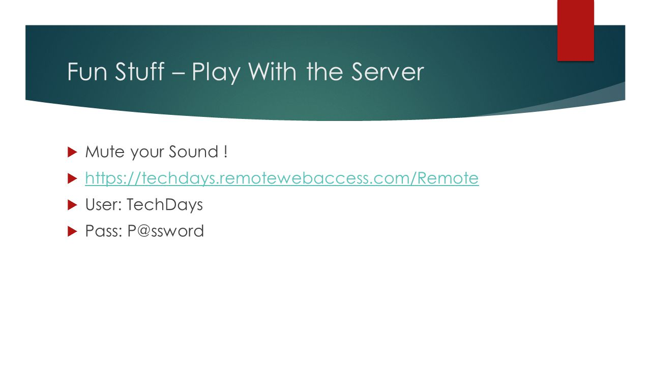 Fun Stuff – Play With the Server  Mute your Sound !  https://techdays.remotewebaccess.com/Remote https://techdays.remotewebaccess.com/Remote  User: