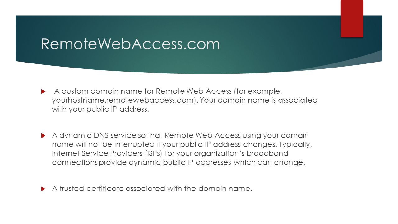 RemoteWebAccess.com  A custom domain name for Remote Web Access (for example, yourhostname.remotewebaccess.com). Your domain name is associated with