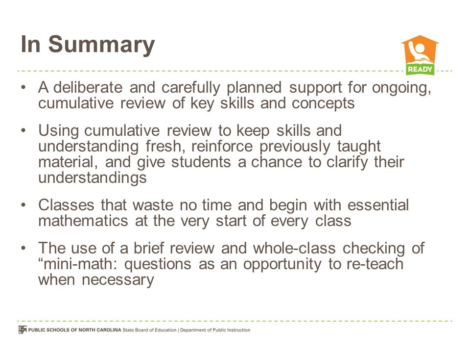 In Summary A deliberate and carefully planned support for ongoing, cumulative review of key skills and concepts Using cumulative review to keep skills and understanding fresh, reinforce previously taught material, and give students a chance to clarify their understandings Classes that waste no time and begin with essential mathematics at the very start of every class The use of a brief review and whole-class checking of mini-math: questions as an opportunity to re-teach when necessary