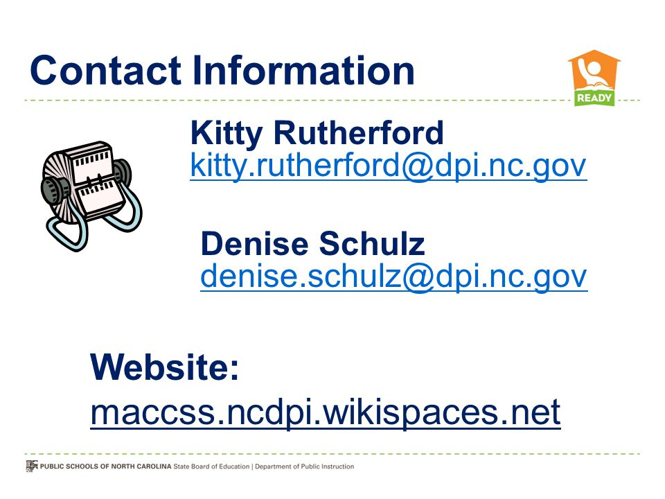 Kitty Rutherford kitty.rutherford@dpi.nc.gov kitty.rutherford@dpi.nc.gov Contact Information Website: maccss.ncdpi.wikispaces.net Denise Schulz denise.schulz@dpi.nc.gov denise.schulz@dpi.nc.gov