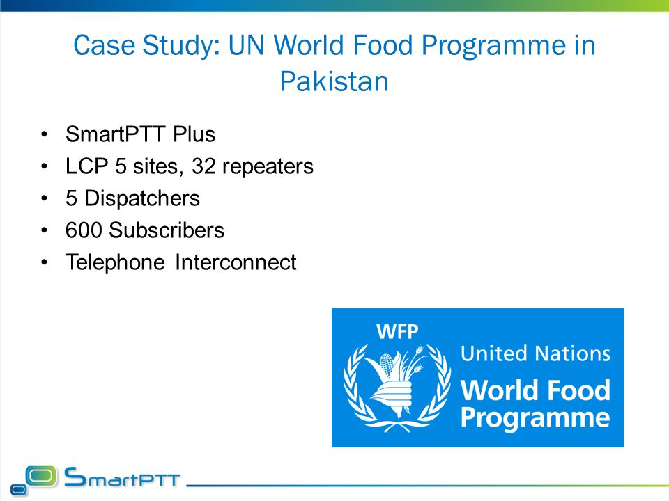 Case Study: UN World Food Programme in Pakistan SmartPTT Plus LCP 5 sites, 32 repeaters 5 Dispatchers 600 Subscribers Telephone Interconnect