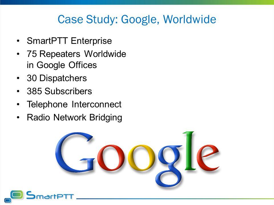 Case Study: Google, Worldwide SmartPTT Enterprise 75 Repeaters Worldwide in Google Offices 30 Dispatchers 385 Subscribers Telephone Interconnect Radio