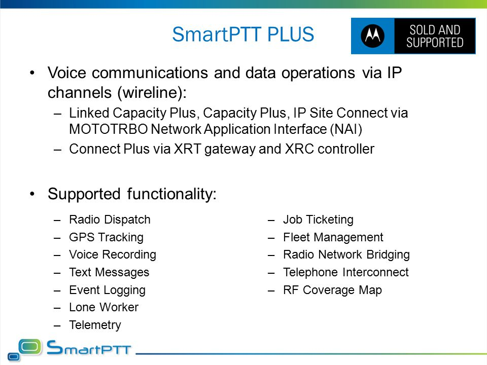 SmartPTT PLUS Voice communications and data operations via IP channels (wireline): –Linked Capacity Plus, Capacity Plus, IP Site Connect via MOTOTRBO